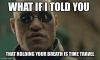 What if I told you that holding your breath is time travel?